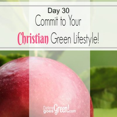 30 Day Challenge Day 30: Commit to Your Christian Green Lifestyle